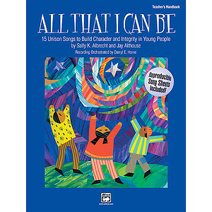 All That I Can Be - 15 Unison Songs To Build Character and Integrity in Young People - Teacher's Handbook
