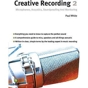 Creative Recording 2: Microphones, Acoustics, Soundproofing & Monitoring (2 Nd Edition)