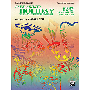 Flex Ability Holiday: Songs For Christmas Chanukah And New Year's Eve Clarinet/Bass Clarinet Solo-Duet-Trio-Quartet Wit...