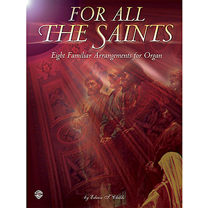 For All The Saints Eight Familiar Hymn Arrangements For Organ By Edwin T. Childs