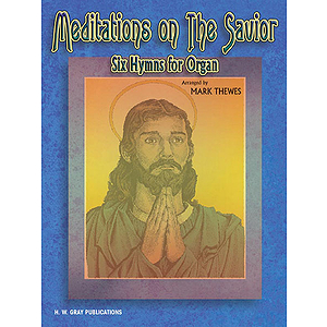 Meditations On The Savior Six Hymns For Organ  Arranged By Mark Thewes