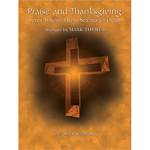 Praise And Thanksgiving Seven Majestic Hymn Settings For Organ  Arranged By Mark Thewes